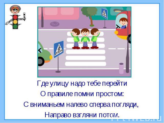 Где улицу надо тебе перейтиО правиле помни простом:С вниманьем налево сперва погляди, Направо взгляни потом.