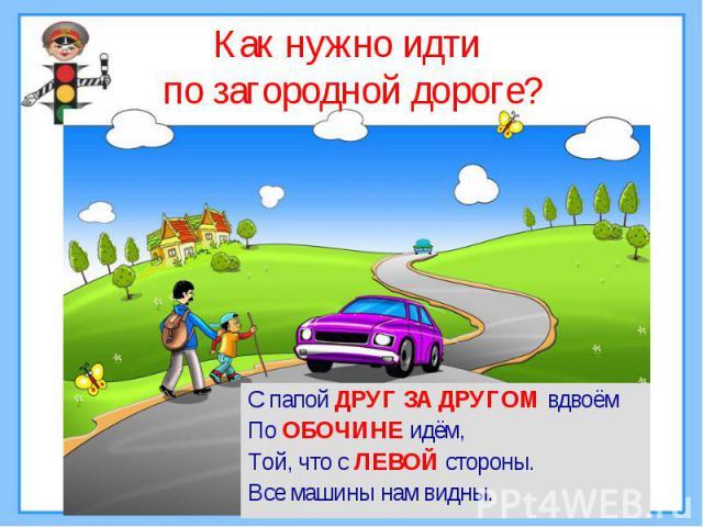 Как нужно идти по загородной дороге?С папой ДРУГ ЗА ДРУГОМ вдвоём По ОБОЧИНЕ идём,Той, что с ЛЕВОЙ стороны.Все машины нам видны.