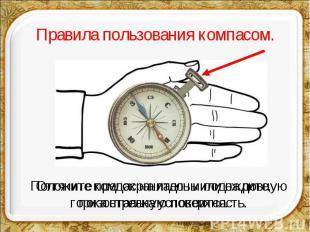Правила пользования компасом.Положите компас на ладонь или на ровную горизонталь