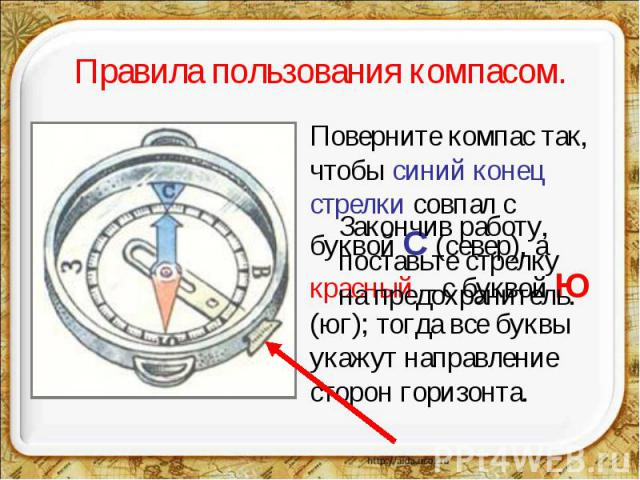 Правила пользования компасом. Закончив работу,поставьте стрелку на предохранитель. Поверните компас так, чтобы синий конец стрелки совпал с буквой С (север), а красный – с буквой Ю (юг); тогда все буквы укажут направление сторон горизонта.