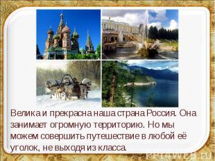 Велика и прекрасна наша страна Россия. Она занимает огромную территорию. Но мы м