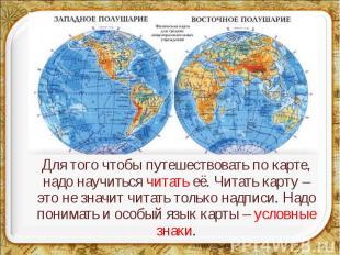 Для того чтобы путешествовать по карте, надо научиться читать её. Читать карту –