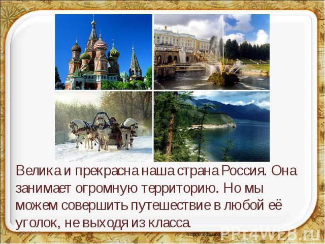 Велика и прекрасна наша страна Россия. Она занимает огромную территорию. Но мы можем совершить путешествие в любой её уголок, не выходя из класса.