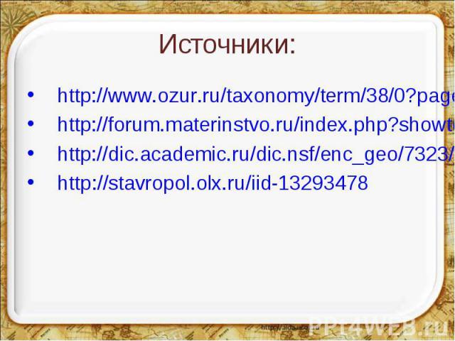 Источники: http://www.ozur.ru/taxonomy/term/38/0?page=2http://forum.materinstvo.ru/index.php?showtopic=692618&st=330http://dic.academic.ru/dic.nsf/enc_geo/7323/http://stavropol.olx.ru/iid-13293478