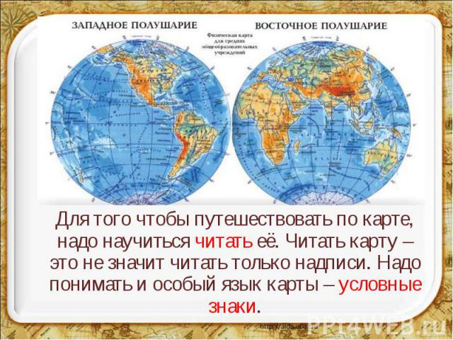 Для того чтобы путешествовать по карте, надо научиться читать её. Читать карту – это не значит читать только надписи. Надо понимать и особый язык карты – условные знаки.