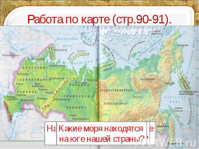 Работа по карте (стр.90-91). Какие моря находятся на юге нашей страны? Какое море омывает нашу страну на западе?