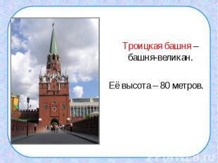 Троицкая башня – башня-великан.Её высота – 80 метров.