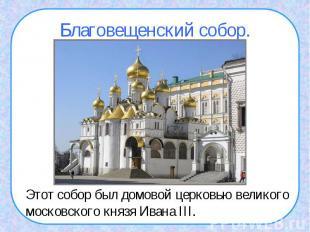 Благовещенский собор.Этот собор был домовой церковью великого московского князя