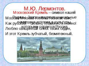М.Ю. Лермонтов.Москва, Москва! Люблю тебя как сын,Как русский – сильно, пламенно