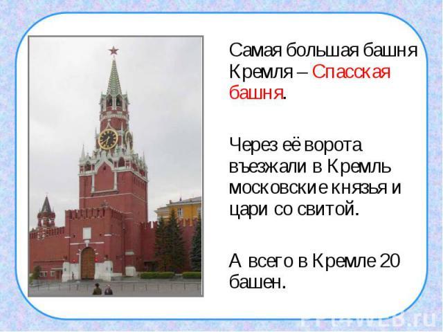 Самая большая башня Кремля – Спасская башня. Через её ворота въезжали в Кремль московские князья и цари со свитой.А всего в Кремле 20 башен.