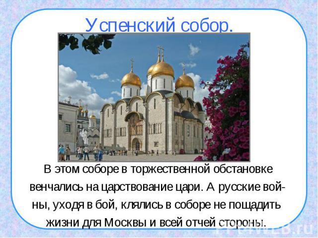 Успенский собор.В этом соборе в торжественной обстановкевенчались на царствование цари. А русские вой-ны, уходя в бой, клялись в соборе не пощадить жизни для Москвы и всей отчей стороны.