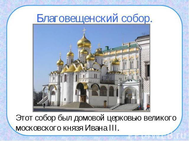 Благовещенский собор.Этот собор был домовой церковью великого московского князя Ивана III.