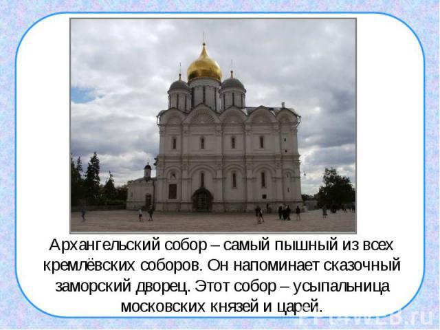 Архангельский собор – самый пышный из всех кремлёвских соборов. Он напоминает сказочный заморский дворец. Этот собор – усыпальница московских князей и царей.