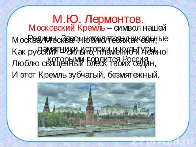 М.Ю. Лермонтов.Москва, Москва! Люблю тебя как сын,Как русский – сильно, пламенно и нежно!Люблю священный блеск твоих седин,И этот Кремль зубчатый, безмятежный.