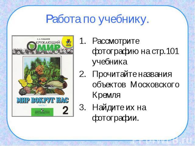 Работа по учебнику.Рассмотрите фотографию на стр.101 учебника Прочитайте названия объектов Московского КремляНайдите их на фотографии.