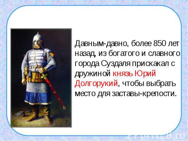 Давным-давно, более 850 лет назад, из богатого и славного города Суздаля прискакал с дружиной князь Юрий Долгорукий, чтобы выбрать место для заставы-крепости.