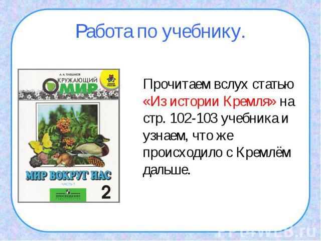 Работа по учебнику.Прочитаем вслух статью «Из истории Кремля» на стр. 102-103 учебника и узнаем, что же происходило с Кремлём дальше.