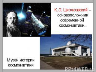 К.Э. Циолковский –основоположниксовременной космонавтики. Музей историикосмонавт