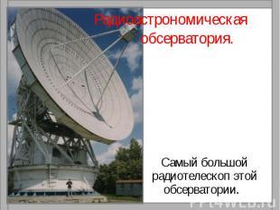 Радиоастрономическая обсерватория.Самый большой радиотелескоп этой обсерватории.