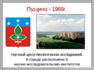 Пущино - 1966г.Научный центр биологических исследований. В городе расположено 9
