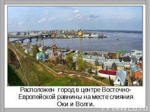 Расположен город в центре Восточно-Европейской равнины на месте слияния Оки и Во