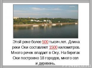 Этой реке более 500 тысяч лет. Длинареки Оки составляет 1500 километров.Много ре