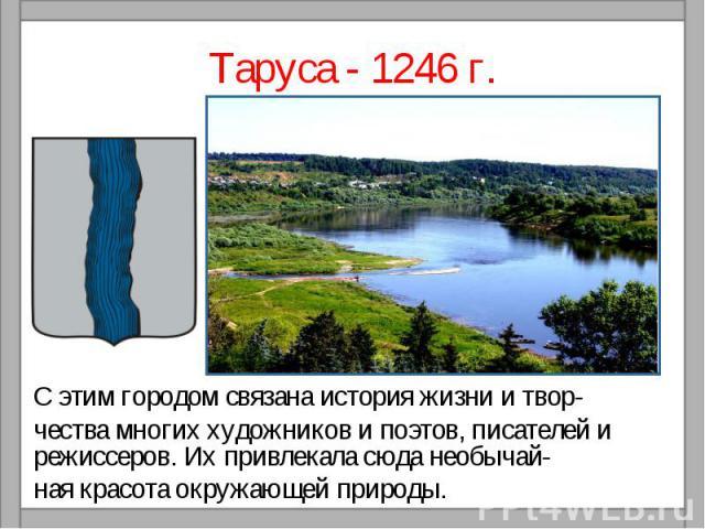 Таруса - 1246 г.С этим городом связана история жизни и твор-чества многих художников и поэтов, писателей и режиссеров. Их привлекала сюда необычай-ная красота окружающей природы.