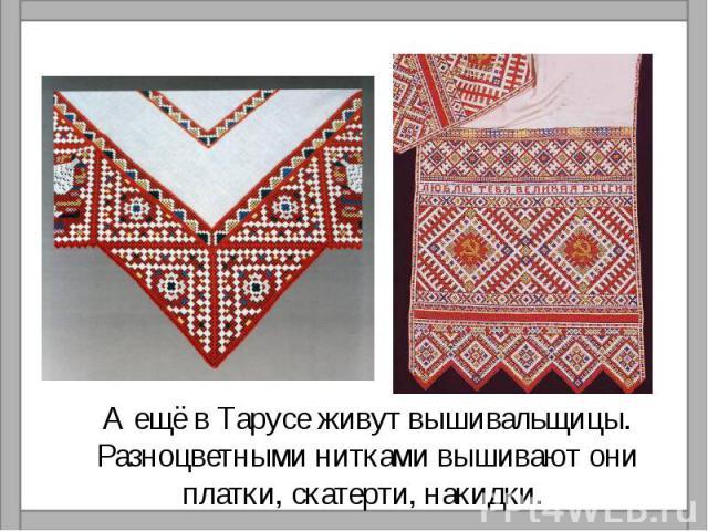 А ещё в Тарусе живут вышивальщицы. Разноцветными нитками вышивают они платки, скатерти, накидки.