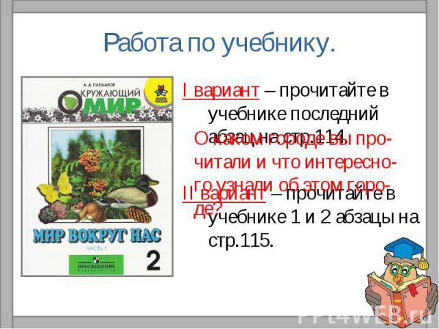 Работа по учебнику.I вариант – прочитайте в учебнике последний абзац на стр.114.II вариант – прочитайте в учебнике 1 и 2 абзацы на стр.115.