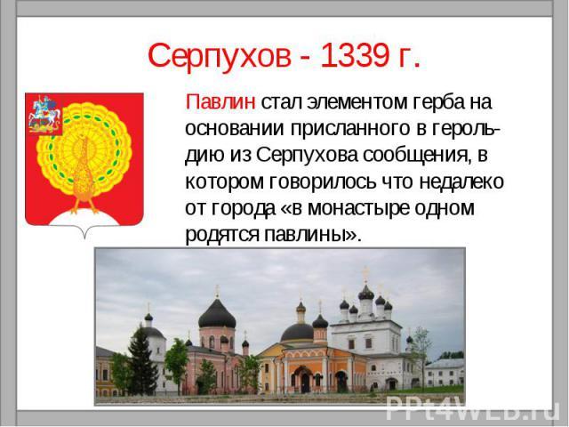 Серпухов - 1339 г. Павлин стал элементом герба на основании присланного в героль-дию из Серпухова сообщения, в котором говорилось что недалеко от города «в монастыре одном родятся павлины».