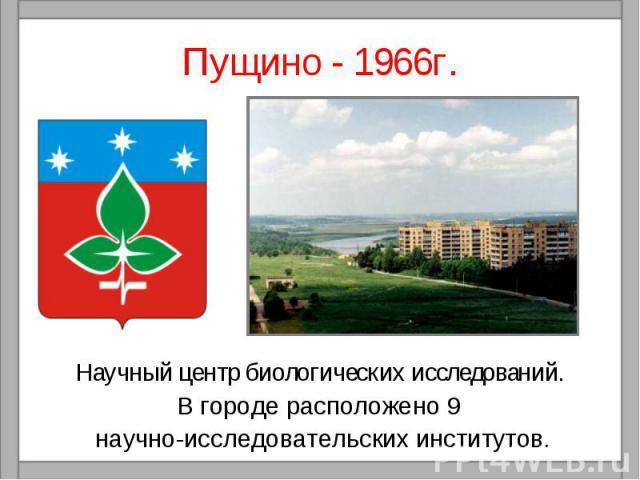 Пущино - 1966г.Научный центр биологических исследований. В городе расположено 9 научно-исследовательских институтов.