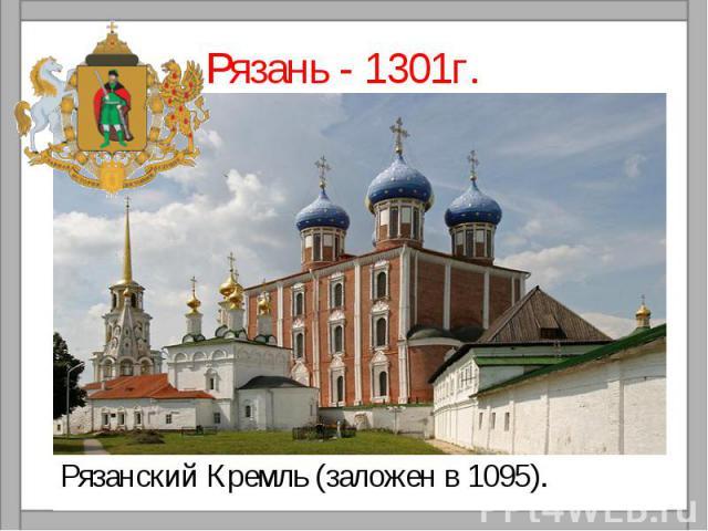 Рязань - 1301г.Рязанский Кремль (заложен в 1095).
