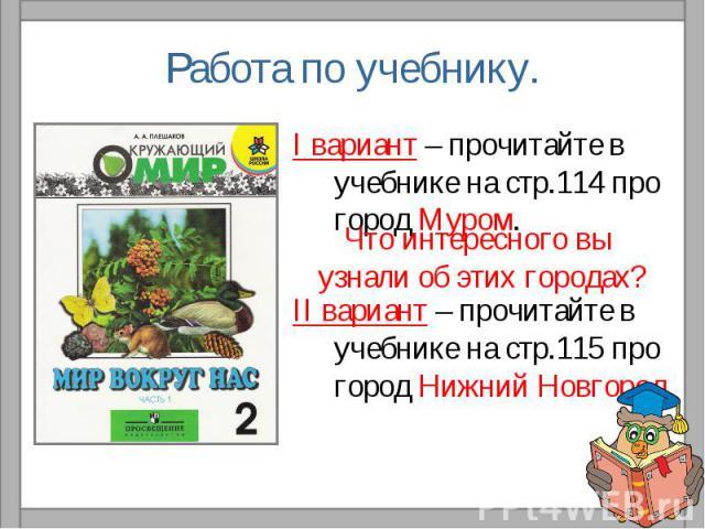 Работа по учебнику.I вариант – прочитайте в учебнике на стр.114 про город Муром.II вариант – прочитайте в учебнике на стр.115 про город Нижний Новгород.