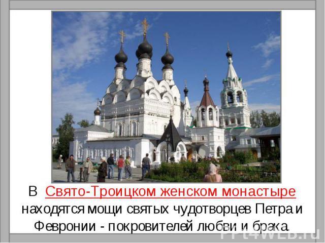 В Свято-Троицком женском монастыре находятся мощи святых чудотворцев Петра и Февронии - покровителей любви и брака.