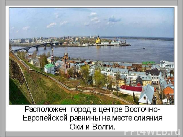 Расположен город в центре Восточно-Европейской равнины на месте слияния Оки и Волги.