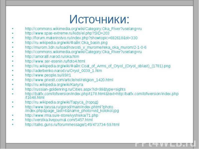 Источники: http://commons.wikimedia.org/wiki/Category:Oka_River?uselang=ruhttp://www.spas-extreme.ru/kids/el.php?SID=203http://forum.materinstvo.ru/index.php?showtopic=692618&st=330http://ru.wikipedia.org/wiki/Файл:Oka_basin.pnghttp://murom.3dn.ru/l…