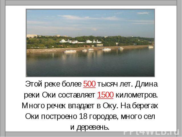 Этой реке более 500 тысяч лет. Длинареки Оки составляет 1500 километров.Много речек впадает в Оку. На берегах Оки построено 18 городов, много сел и деревень.