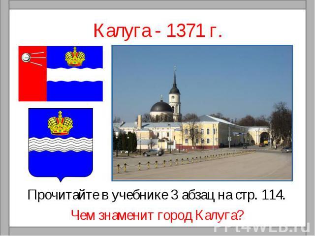 Калуга - 1371 г.Прочитайте в учебнике 3 абзац на стр. 114.Чем знаменит город Калуга?