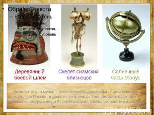 Экспонаты для музея – всевозможные диковинки – привозили из всех уголков России,