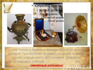 Не только в музеях и архивах хранятся ценные находки. При желании их можно отыск