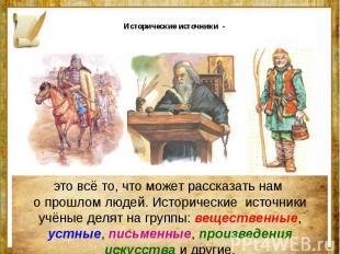 Исторические источники - это всё то, что может рассказать нам о прошлом людей. И