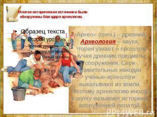 Многие исторические источники были обнаружены благодаря археологии. «Архео» (гре