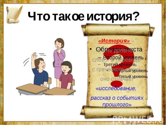 Что такое история?«История» – очень древнее слово. В переводе с греческого языка оно означает«исследование, рассказ о событиях прошлого»