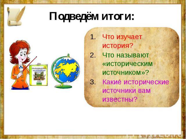 Подведём итоги: Что изучает история?Что называют «историческим источником»?Какие исторические источники вам известны?