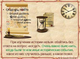 При изучении истории нельзя обойтись без ответа на вопрос «когда?». Очень важно