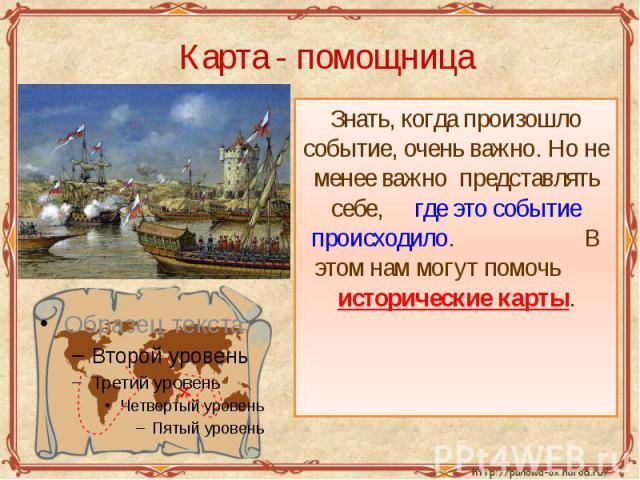 Карта - помощница Знать, когда произошло событие, очень важно. Но не менее важно представлять себе, где это событие происходило. В этом нам могут помочь исторические карты.