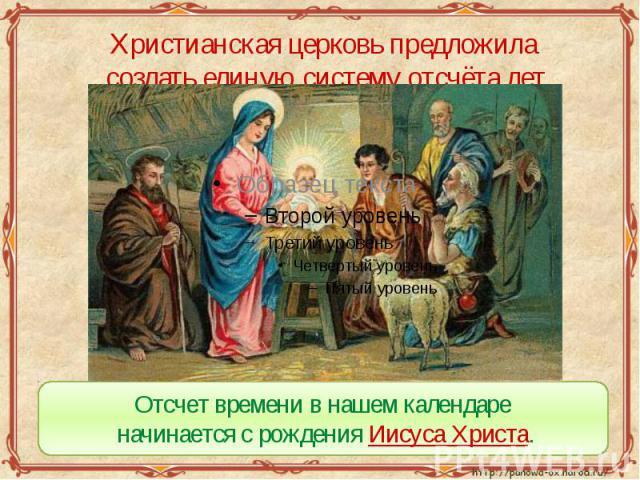 Христианская церковь предложила создать единую систему отсчёта лет Отсчет времени в нашем календаре начинается с рождения Иисуса Христа.