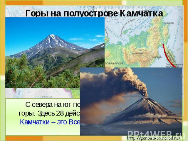 Горы на полуострове Камчатка С севера на юг по всему полуострову проходят горы. Здесь 28 действующих вулканов! Вулканы Камчатки – это Всемирное природное наследие России.