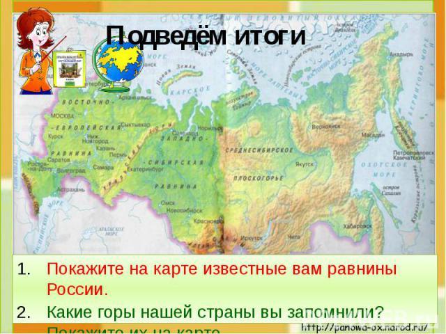 Подведём итоги Покажите на карте известные вам равнины России.Какие горы нашей страны вы запомнили? Покажите их на карте.