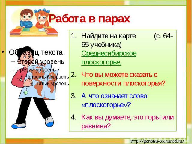 Работа в парах Найдите на карте (с. 64-65 учебника) Среднесибирское плоскогорье.Что вы можете сказать о поверхности плоскогорья?А что означает слово «плоскогорье»?Как вы думаете, это горы или равнина?